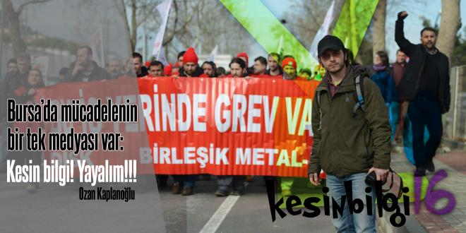 """Bursa'da mücadelenin bir tek medyası var """"Kesin Bilgi! Yayalım!!!"""" – Ozan Kaplanoğlu*"""