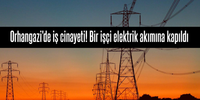 Orhangazi'de iş cinayeti! Bir işçi elektrik akımına kapıldı